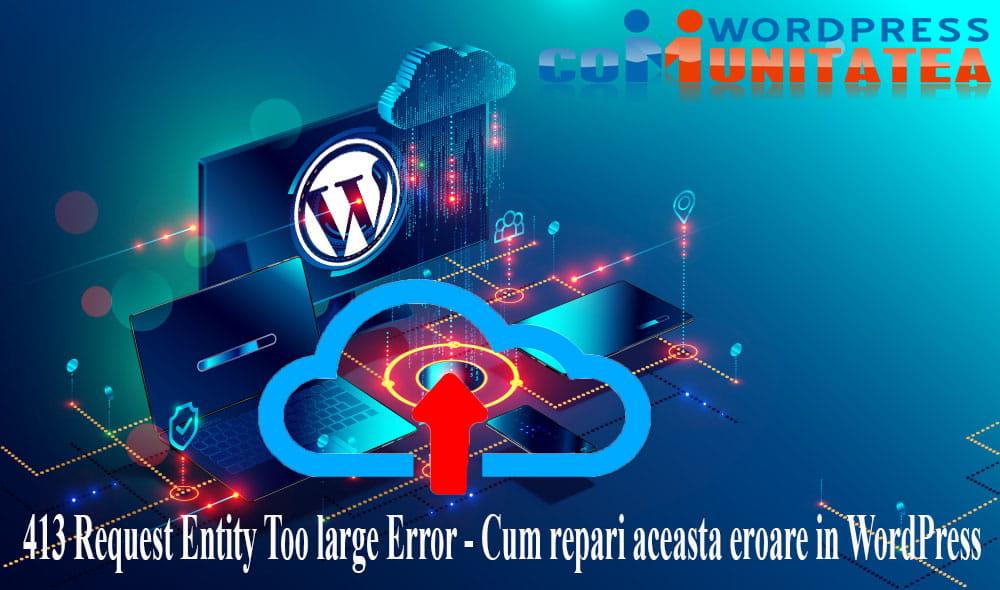 413 Request Entity Too large Error - Cum repari aceasta eroare in WordPress