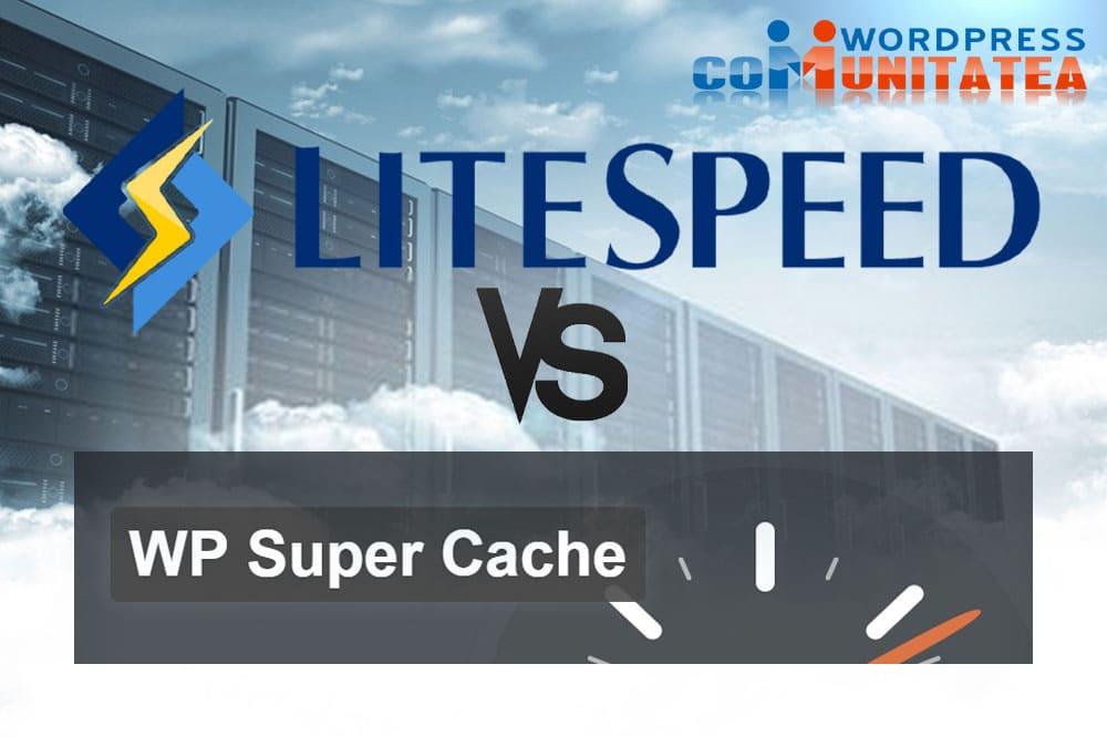 LiteSpeed Cache vs WP Super Cache – Comparație